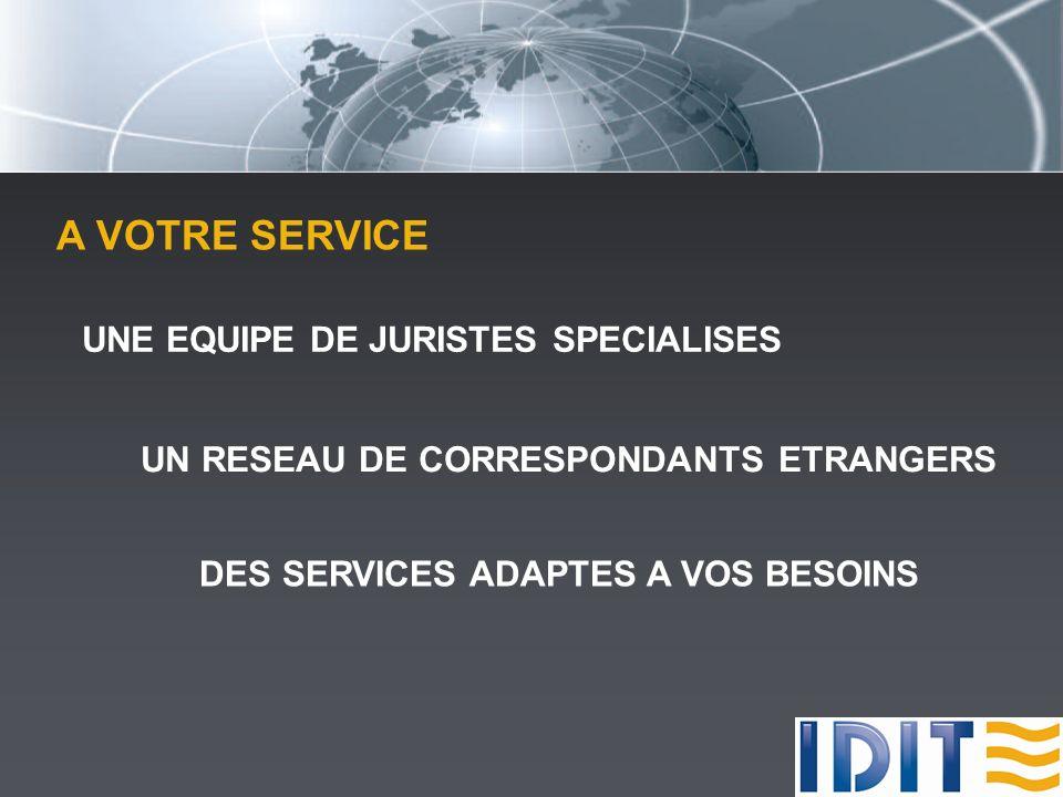 A VOTRE SERVICE UNE EQUIPE DE JURISTES SPECIALISES UN RESEAU DE CORRESPONDANTS ETRANGERS DES SERVICES ADAPTES A VOS BESOINS