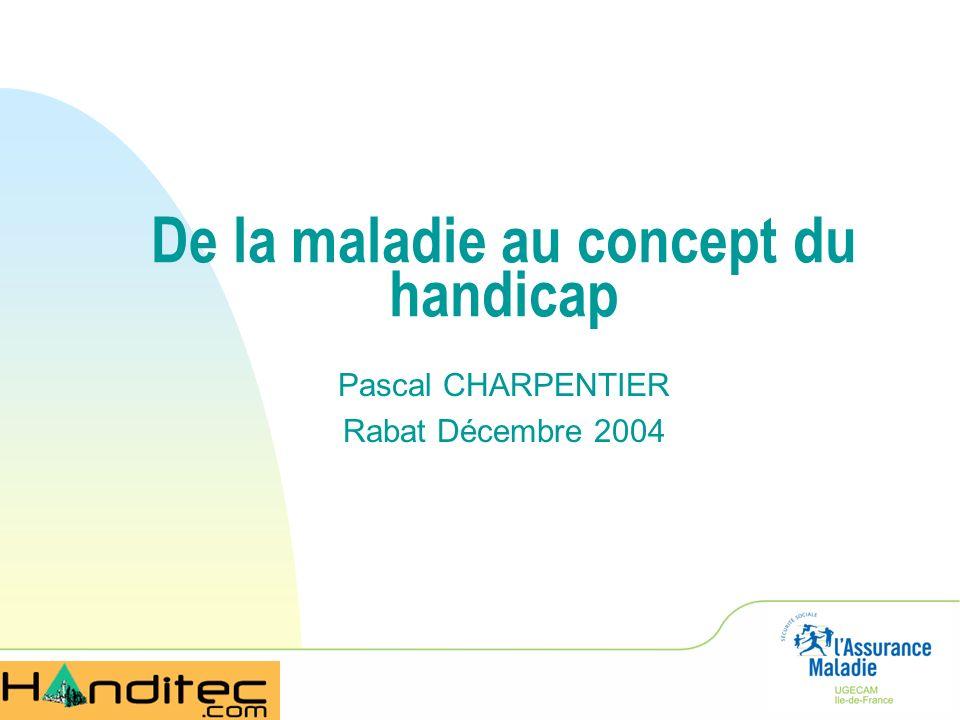 De la maladie au concept du handicap Pascal CHARPENTIER Rabat Décembre 2004