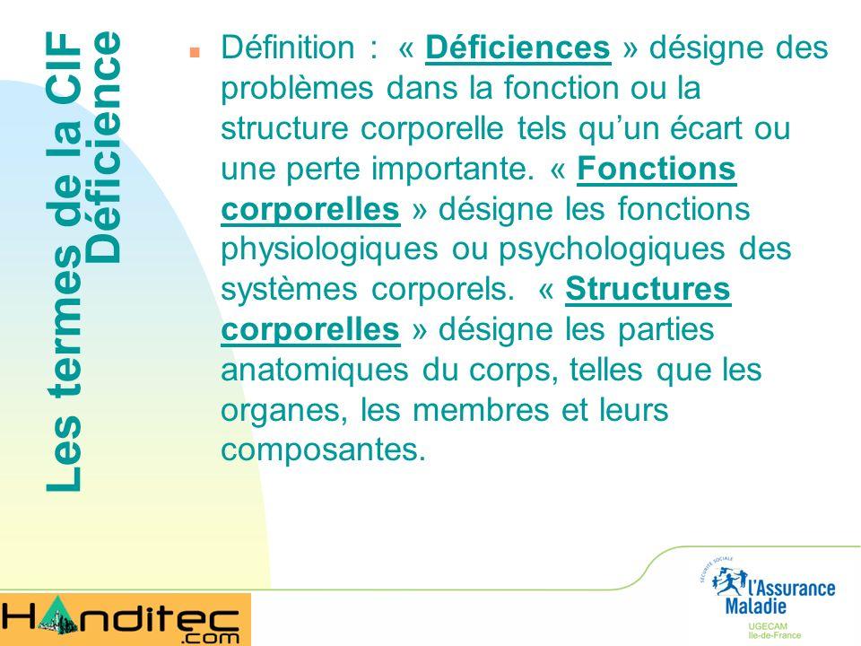 Les termes de la CIF Déficience n Définition : « Déficiences » désigne des problèmes dans la fonction ou la structure corporelle tels quun écart ou un