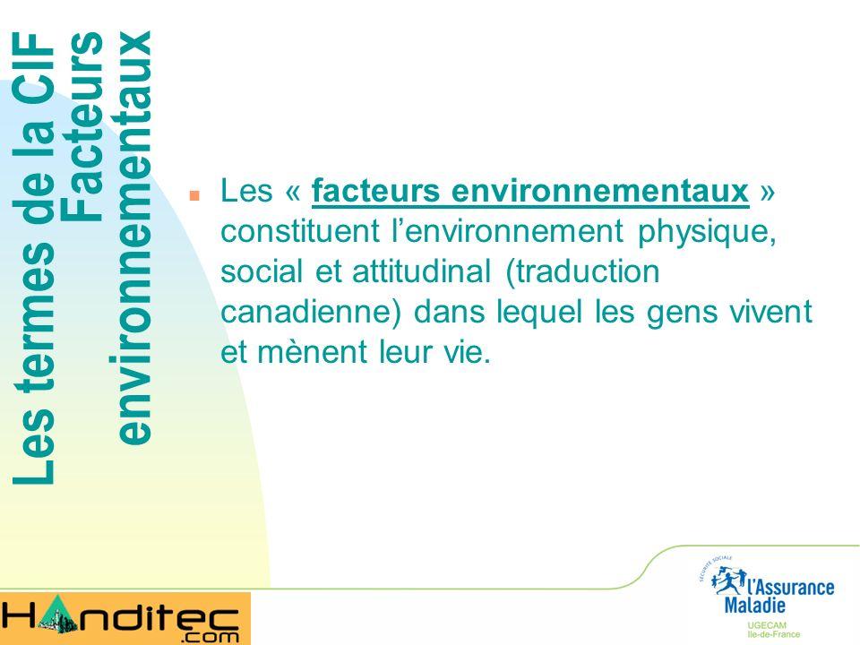 Les termes de la CIF Facteurs environnementaux n Les « facteurs environnementaux » constituent lenvironnement physique, social et attitudinal (traduct