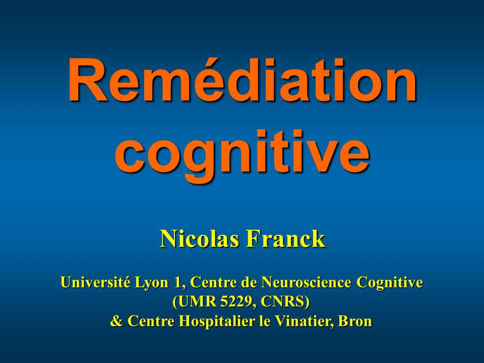 Université Lyon 1, Centre de Neuroscience Cognitive (UMR 5229, CNRS) & Centre Hospitalier le Vinatier, Bron Nicolas Franck Remédiation cognitive