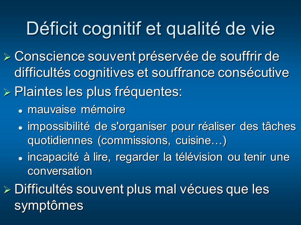 Déficit cognitif et qualité de vie Conscience souvent préservée de souffrir de difficultés cognitives et souffrance consécutive Conscience souvent pré