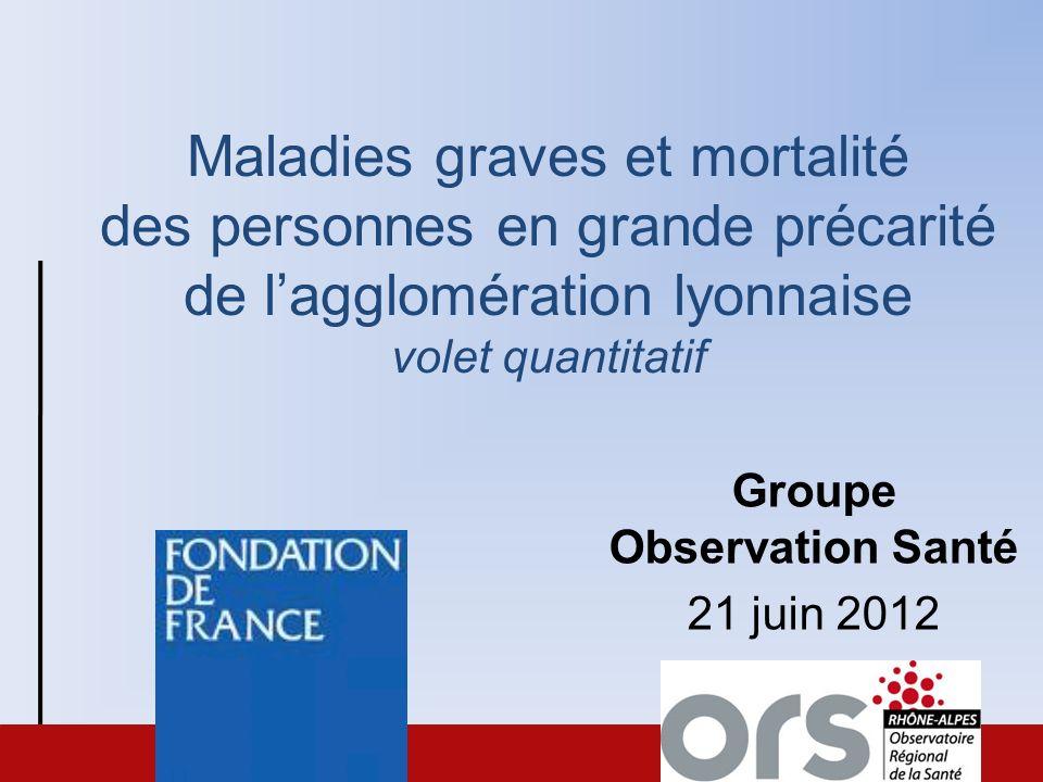Maladies graves et mortalité des personnes en grande précarité de lagglomération lyonnaise volet quantitatif Groupe Observation Santé 21 juin 2012