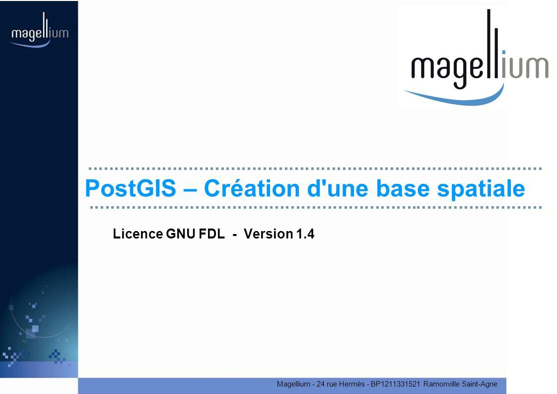 Magellium - 24 rue Hermès - BP1211331521 Ramonville Saint-Agne PostGIS – Création d une base spatiale Licence GNU FDL - Version 1.4