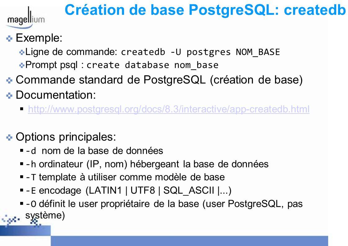 Création de base PostgreSQL: createdb Exemple: Ligne de commande: createdb -U postgres NOM_BASE Prompt psql : create database nom_base Commande standard de PostgreSQL (création de base) Documentation: http://www.postgresql.org/docs/8.3/interactive/app-createdb.html Options principales: -d nom de la base de données -h ordinateur (IP, nom) hébergeant la base de données -T template à utiliser comme modèle de base -E encodage (LATIN1 | UTF8 | SQL_ASCII |...) -O définit le user propriétaire de la base (user PostgreSQL, pas système)