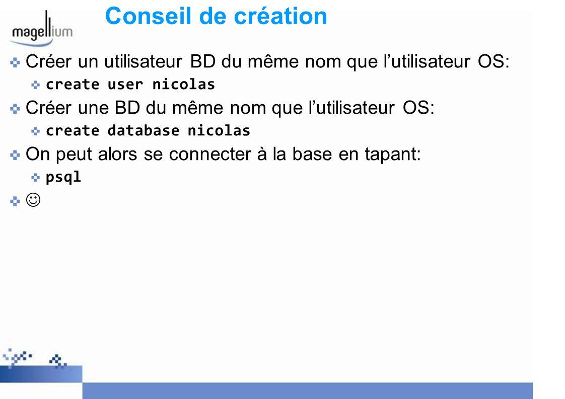 Conseil de création Créer un utilisateur BD du même nom que lutilisateur OS: create user nicolas Créer une BD du même nom que lutilisateur OS: create database nicolas On peut alors se connecter à la base en tapant: psql