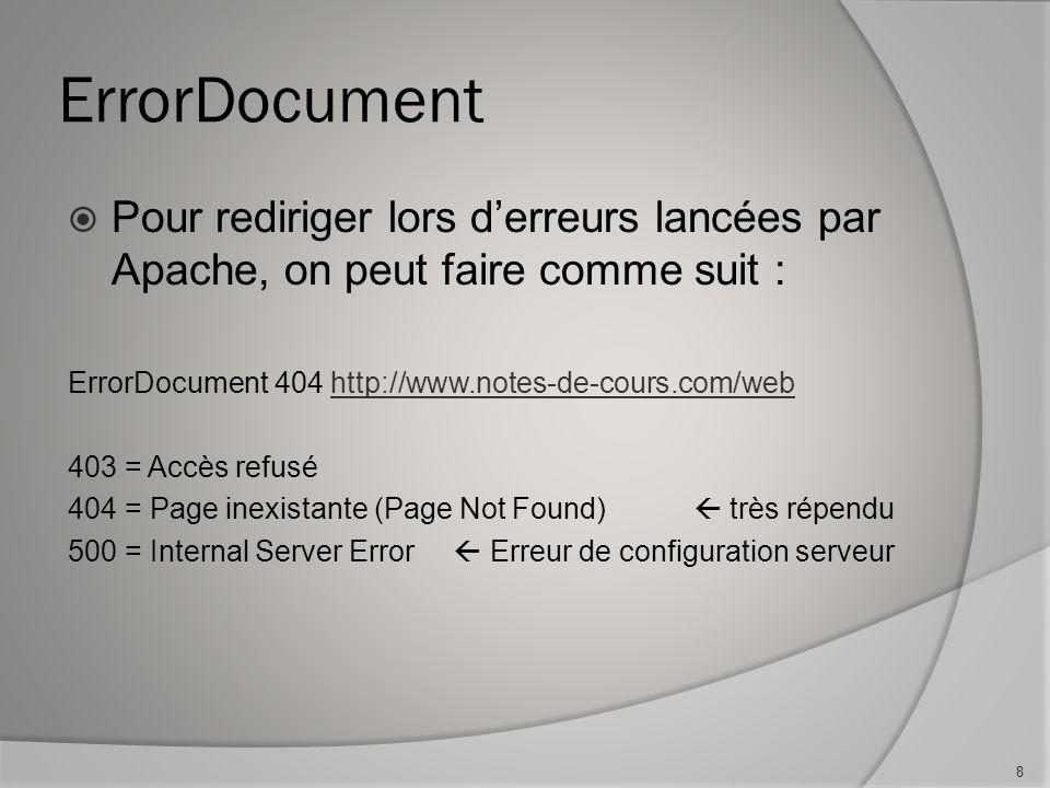 ErrorDocument Pour rediriger lors derreurs lancées par Apache, on peut faire comme suit : ErrorDocument 404 http://www.notes-de-cours.com/webhttp://www.notes-de-cours.com/web 403 = Accès refusé 404 = Page inexistante (Page Not Found) très répendu 500 = Internal Server Error Erreur de configuration serveur 8