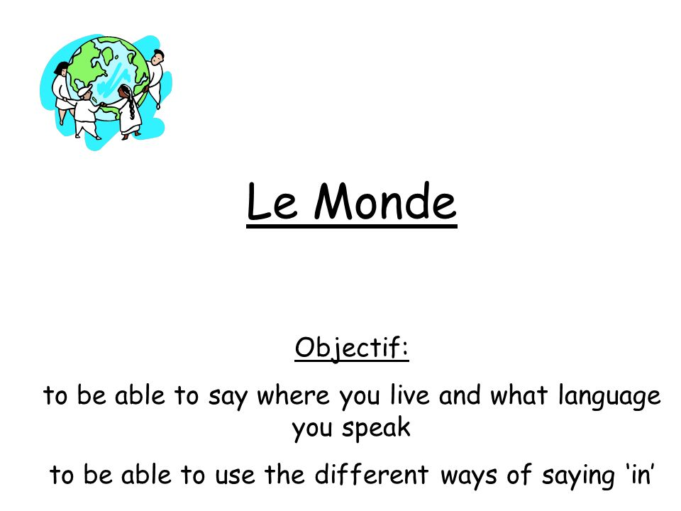 Le Monde Objectif: to be able to say where you live and what language you speak to be able to use the different ways of saying in