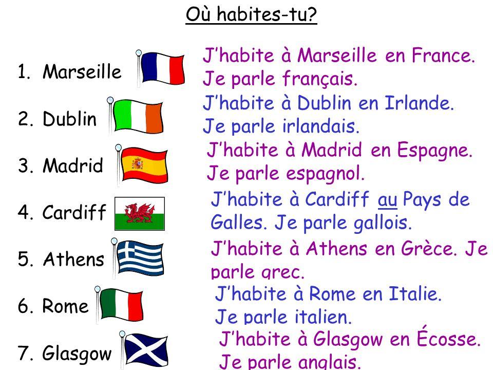 Où habites-tu? 1.Marseille 2.Dublin 3.Madrid 4.Cardiff 5.Athens 6.Rome 7.Glasgow Jhabite à Marseille en France. Je parle français. Jhabite à… en… Je p