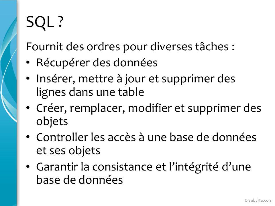SQL ? Fournit des ordres pour diverses tâches : Récupérer des données Insérer, mettre à jour et supprimer des lignes dans une table Créer, remplacer,