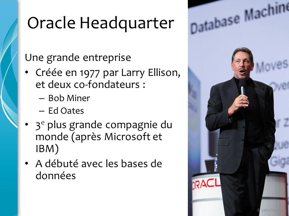 Oracle Headquarter 84 233 employés (14/09/2008) Siège à Redmond Shores, en Californie Représentée dans 145 pays Bénéfices 22,43 milliards de dollars (mai 2008) © sebvita.com