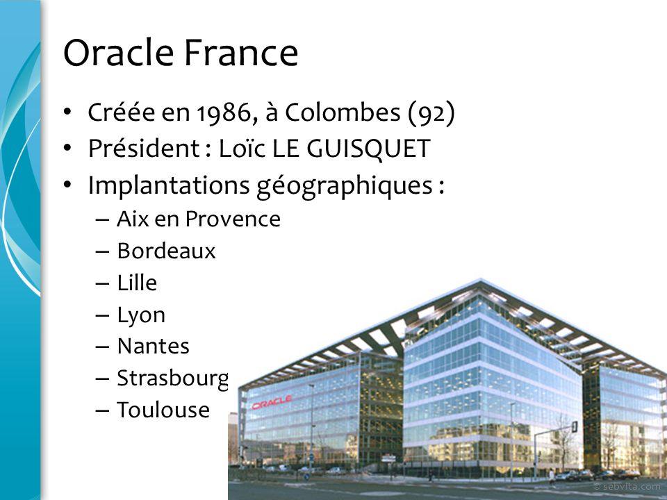 Oracle France Créée en 1986, à Colombes (92) Président : Loïc LE GUISQUET Implantations géographiques : – Aix en Provence – Bordeaux – Lille – Lyon –