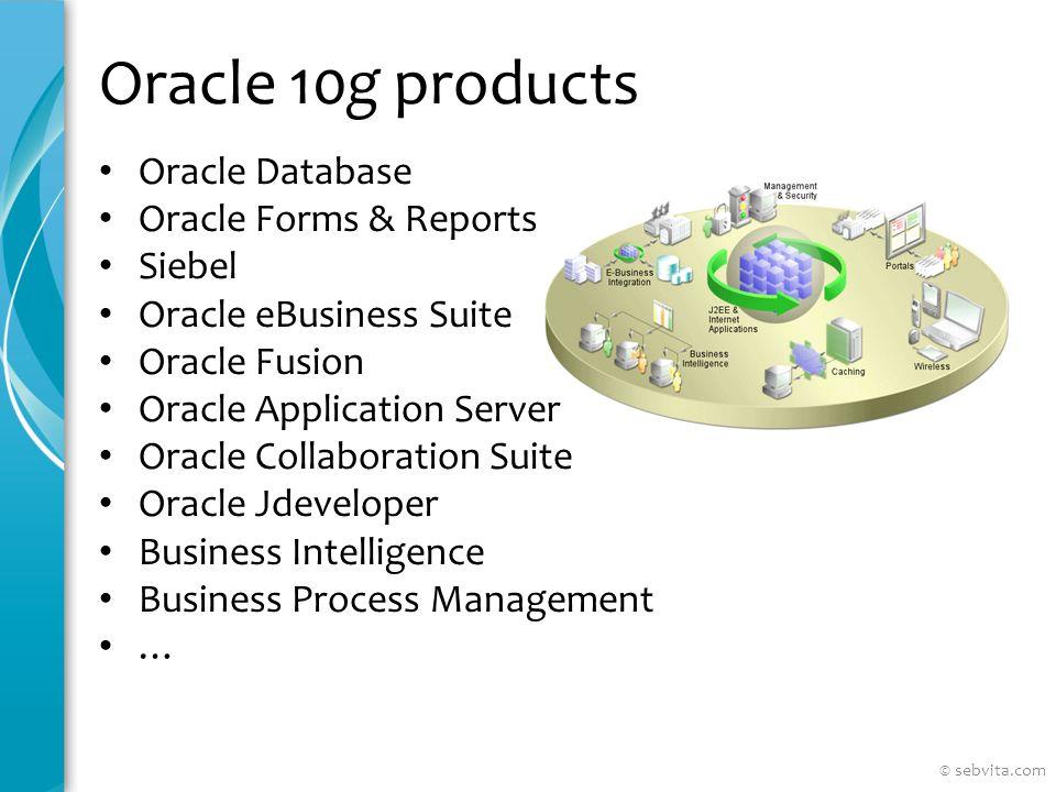 Oracle Database 10g Oracle Database 10g existe en quatre éditions : Express Edition (libre pour développer, déployer et distribuer) Standard Edition One Standard Edition Enterprise Edition (about $47 500 USD par processeur) © sebvita.com