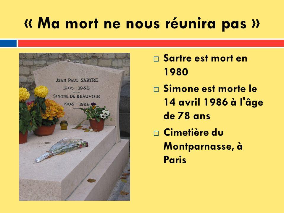 « Ma mort ne nous réunira pas » Sartre est mort en 1980 Simone est morte le 14 avril 1986 à l'âge de 78 ans Cimetière du Montparnasse, à Paris
