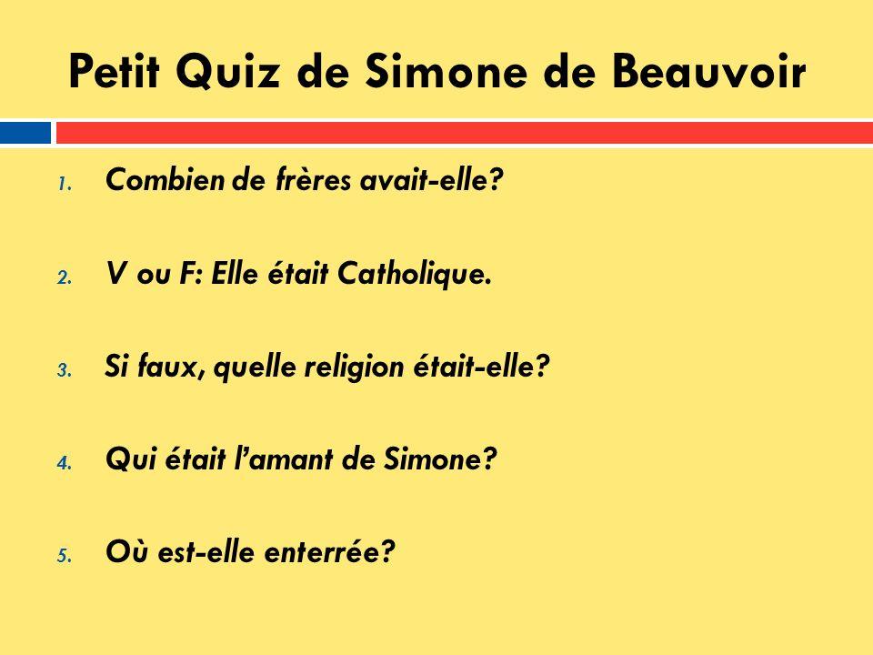 Petit Quiz de Simone de Beauvoir 1. Combien de frères avait-elle? 2. V ou F: Elle était Catholique. 3. Si faux, quelle religion était-elle? 4. Qui éta