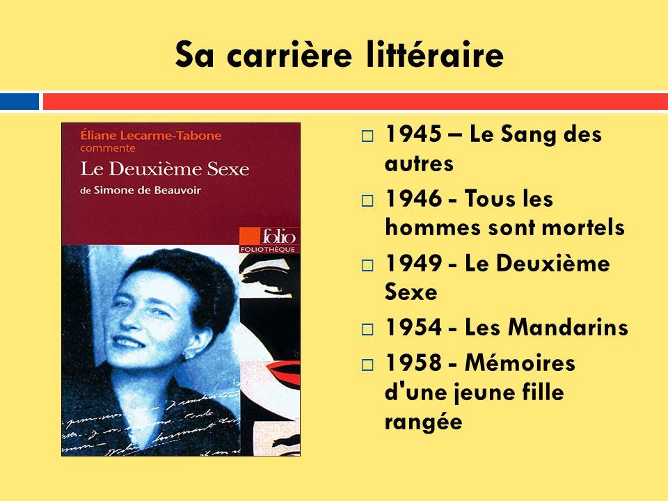Sa carrière littéraire 1945 – Le Sang des autres 1946 - Tous les hommes sont mortels 1949 - Le Deuxième Sexe 1954 - Les Mandarins 1958 - Mémoires d'un