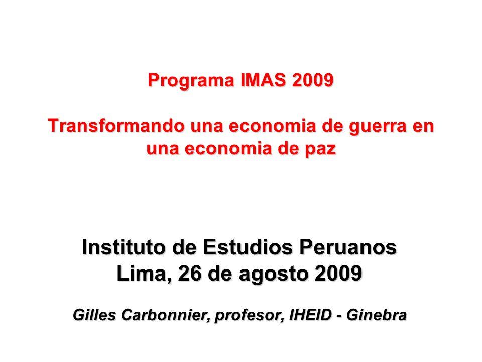 Instituto de Estudios Peruanos Lima, 26 de agosto 2009 Gilles Carbonnier, profesor, IHEID - Ginebra Programa IMAS 2009 Transformando una economia de guerra en una economia de paz