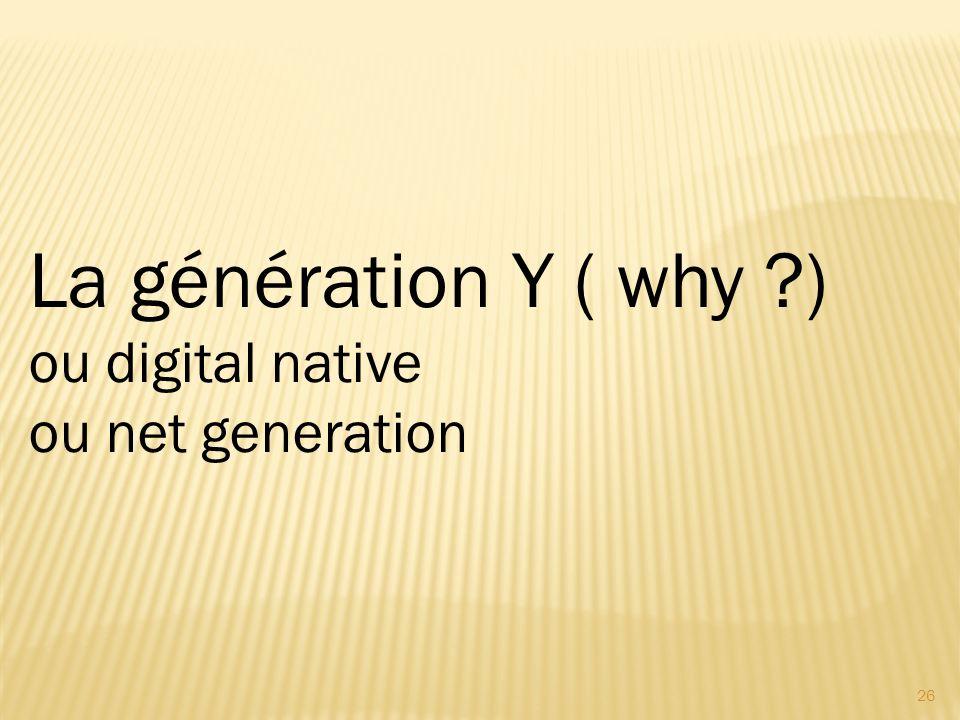 26 La génération Y ( why ?) ou digital native ou net generation