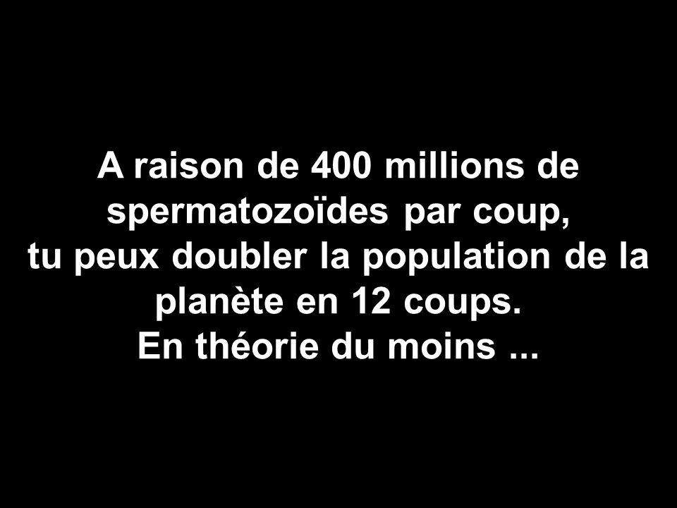 A raison de 400 millions de spermatozoïdes par coup, tu peux doubler la population de la planète en 12 coups. En théorie du moins...