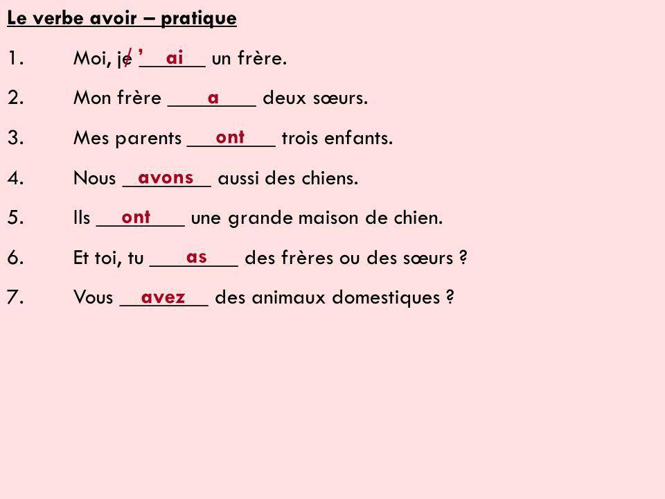 Le verbe avoir – pratique 1.Moi, je ______ un frère.