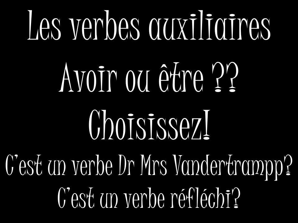 Les verbes auxiliaires Avoir ou être ?? Choisissez! Cest un verbe Dr Mrs Vandertrampp? Cest un verbe réfléchi?