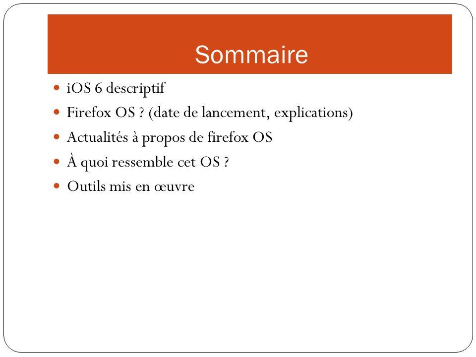 Sommaire iOS 6 descriptif Firefox OS ? (date de lancement, explications) Actualités à propos de firefox OS À quoi ressemble cet OS ? Outils mis en œuv