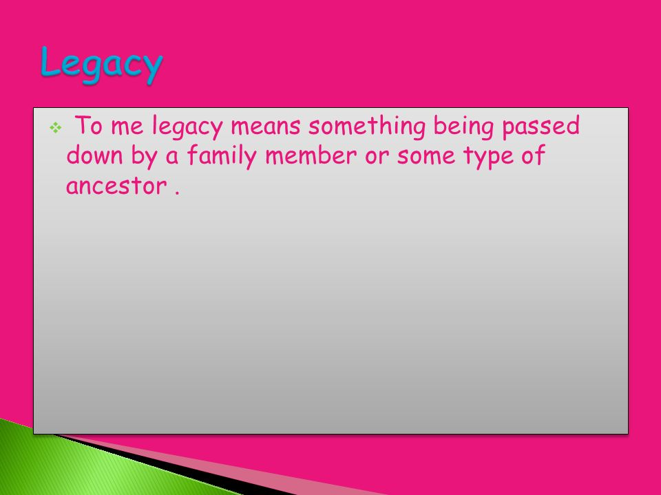 To me legacy means something being passed down by a family member or some type of ancestor.