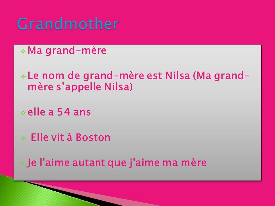 Ma grand-mère Le nom de grand-mère est Nilsa (Ma grand- mère sappelle Nilsa) elle a 54 ans Elle vit à Boston Je l aime autant que j aime ma mère Ma grand-mère Le nom de grand-mère est Nilsa (Ma grand- mère sappelle Nilsa) elle a 54 ans Elle vit à Boston Je l aime autant que j aime ma mère