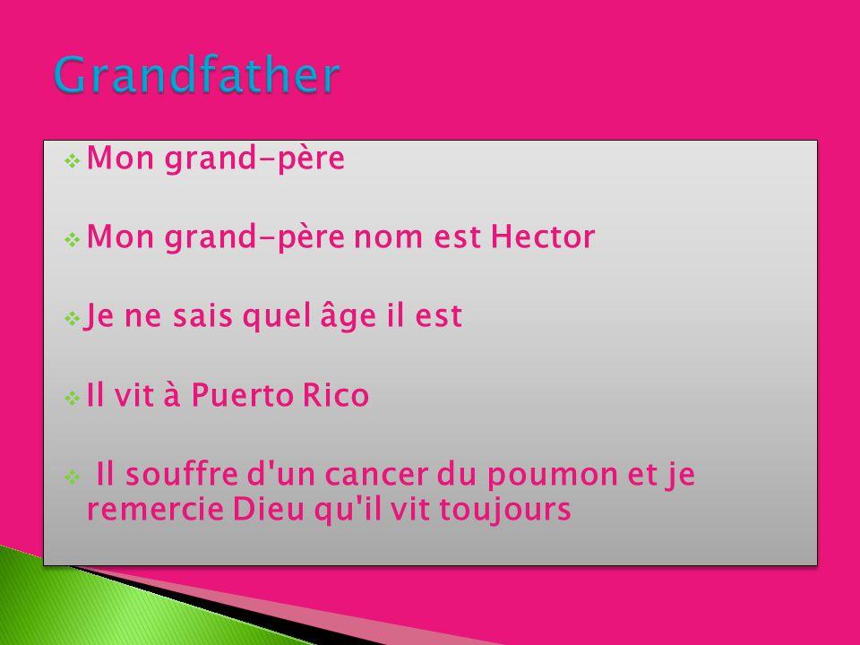 Mon grand-père Mon grand-père nom est Hector Je ne sais quel âge il est Il vit à Puerto Rico Il souffre d un cancer du poumon et je remercie Dieu qu il vit toujours Mon grand-père Mon grand-père nom est Hector Je ne sais quel âge il est Il vit à Puerto Rico Il souffre d un cancer du poumon et je remercie Dieu qu il vit toujours
