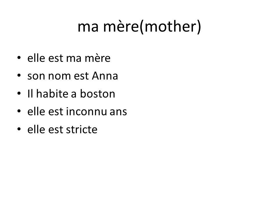 ma mère(mother) elle est ma mère son nom est Anna Il habite a boston elle est inconnu ans elle est stricte