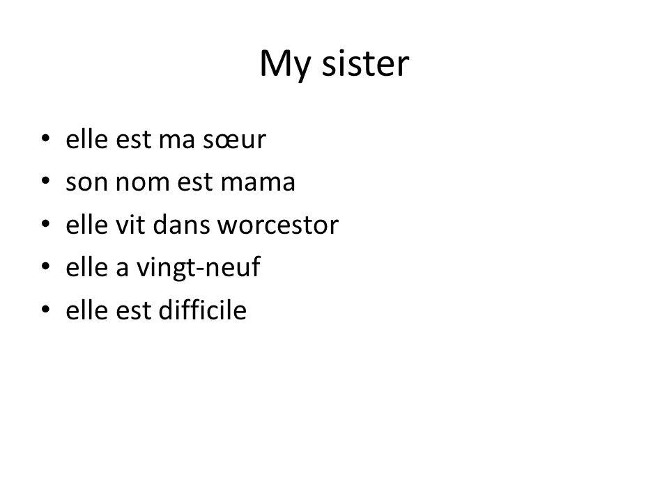 My sister elle est ma sœur son nom est mama elle vit dans worcestor elle a vingt-neuf elle est difficile