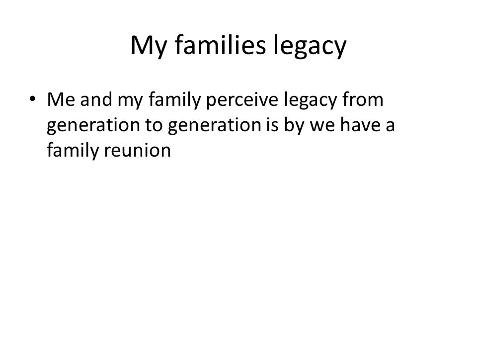 My Contribution One way I want to contribute to my families legacy is to have a home to pass down to my kids
