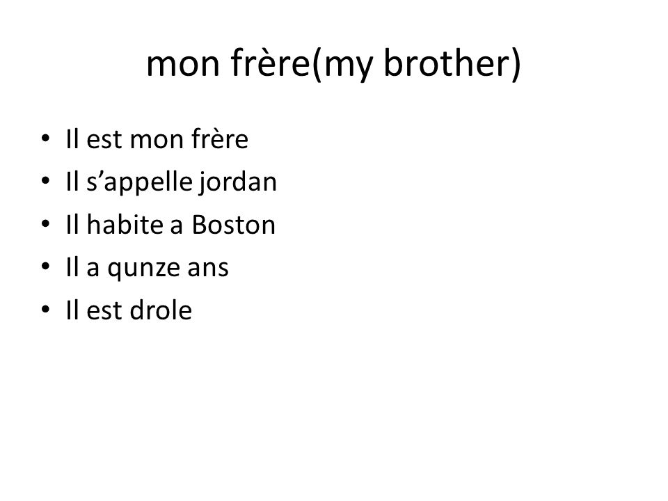 mon frère(my brother) Il est mon frère Il sappelle jordan Il habite a Boston Il a qunze ans Il est drole