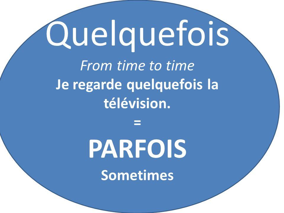 Quelquefois From time to time Je regarde quelquefois la télévision. = PARFOIS Sometimes