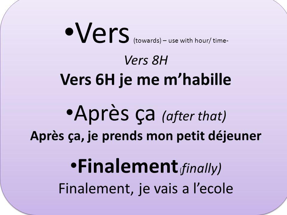 Vers (towards) – use with hour/ time- Vers 8H Vers 6H je me mhabille Après ça (after that) Après ça, je prends mon petit déjeuner Finalement ( finally