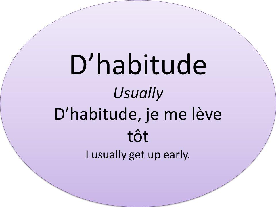 Dhabitude Usually Dhabitude, je me lève tôt I usually get up early. Dhabitude Usually Dhabitude, je me lève tôt I usually get up early.