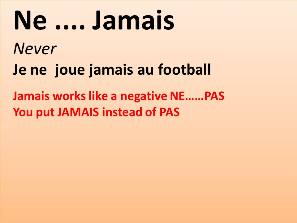 Ne.... Jamais Never Je ne joue jamais au football Jamais works like a negative NE……PAS You put JAMAIS instead of PAS