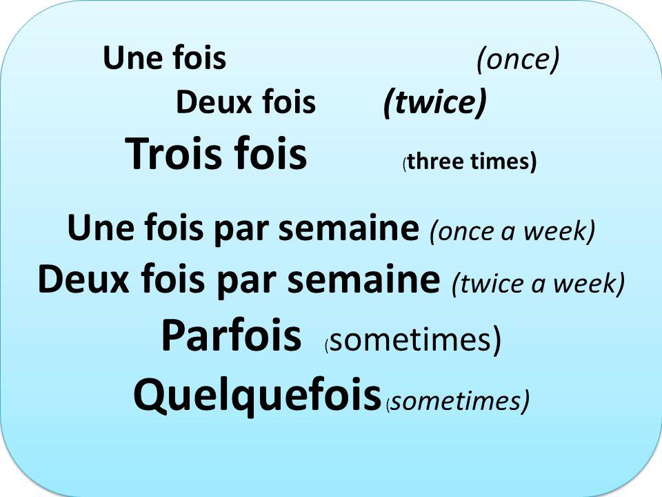 Une fois (once) Deux fois (twice) Trois fois ( three times) Une fois par semaine (once a week) Deux fois par semaine (twice a week) Parfois ( sometime