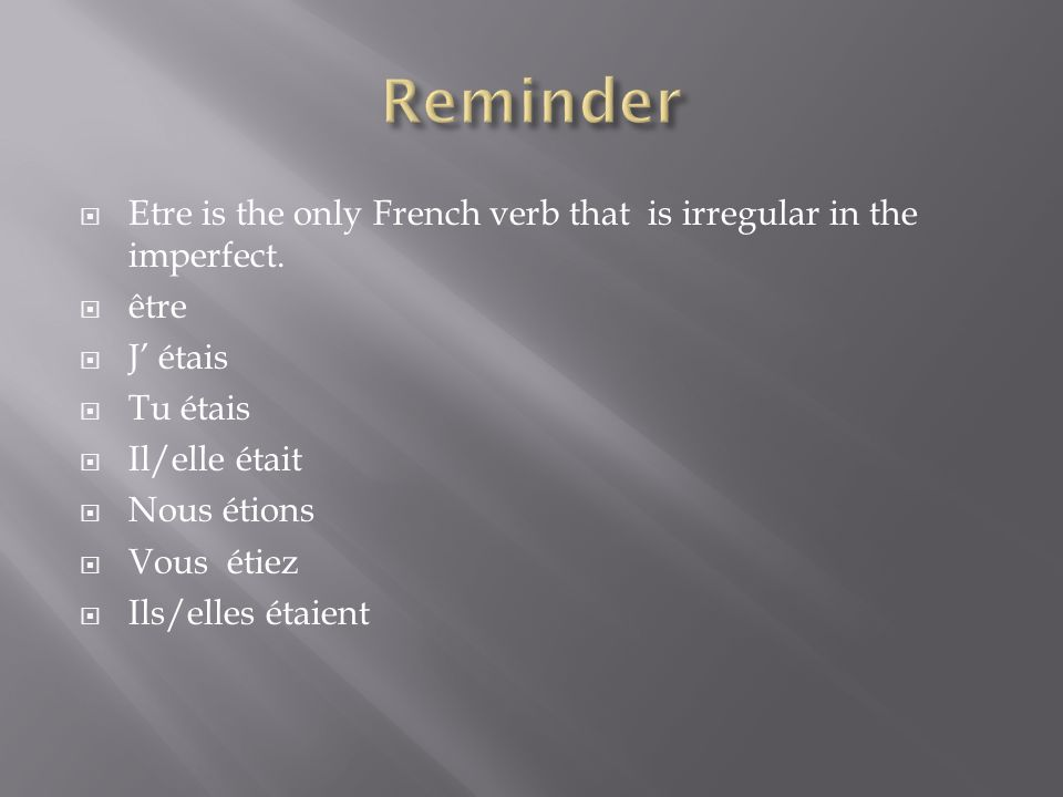 Etre is the only French verb that is irregular in the imperfect.