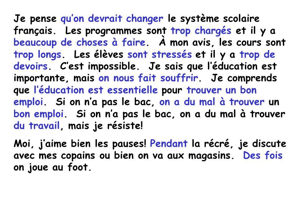 Je pense quon devrait changer le système scolaire français. Les programmes sont trop chargés et il y a beaucoup de choses à faire. À mon avis, les cou