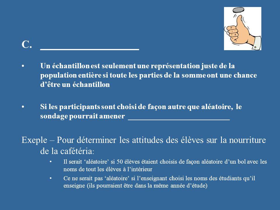 C.__________________ Un échantillon est seulement une représentation juste de la population entière si toute les parties de la somme ont une chance dêtre un échantillon Si les participants sont choisi de façon autre que aléatoire, le sondage pourrait amener __________________________ Exeple – Pour déterminer les attitudes des élèves sur la nourriture de la cafétéria : Il serait aléatoire si 50 élèves étaient choisis de façon aléatoire dun bol avec les noms de tout les élèves à lintérieur Ce ne serait pas aléatoire si lenseignant choisi les noms des étudiants quil enseigne (ils pourraient être dans la même année détude)