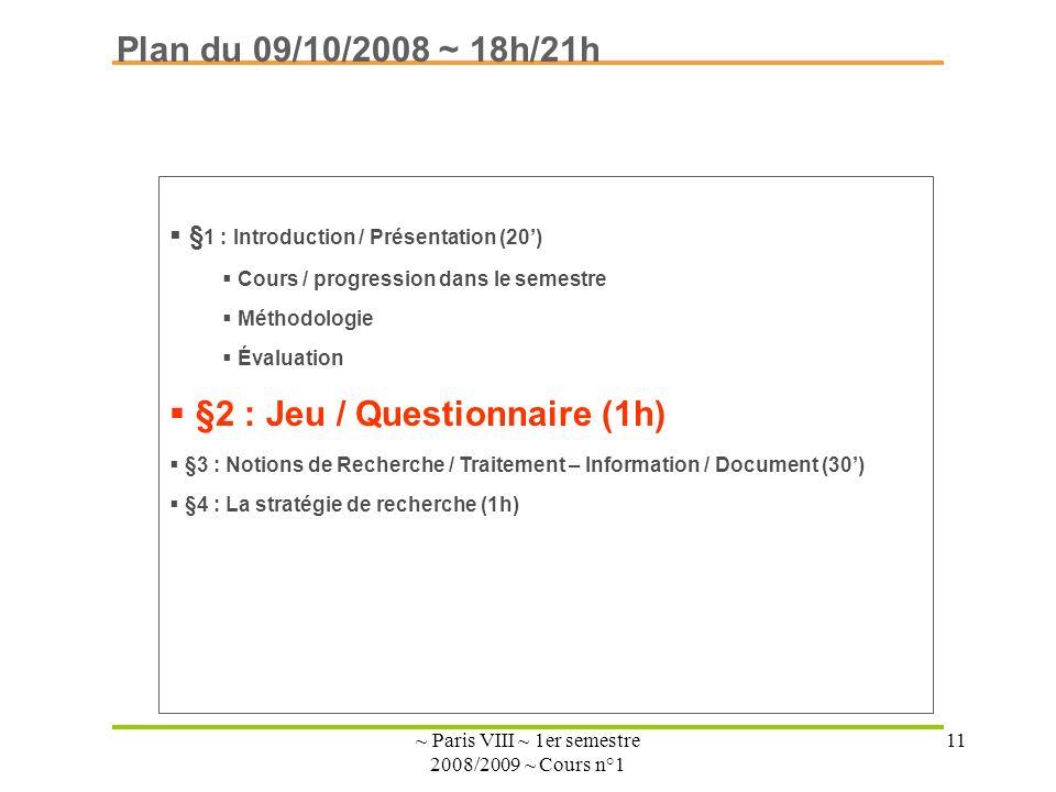 ~ Paris VIII ~ 1er semestre 2008/2009 ~ Cours n°1 11 Plan du 09/10/2008 ~ 18h/21h § 1 : Introduction / Présentation (20) Cours / progression dans le semestre Méthodologie Évaluation §2 : Jeu / Questionnaire (1h) §3 : Notions de Recherche / Traitement – Information / Document (30) §4 : La stratégie de recherche (1h)