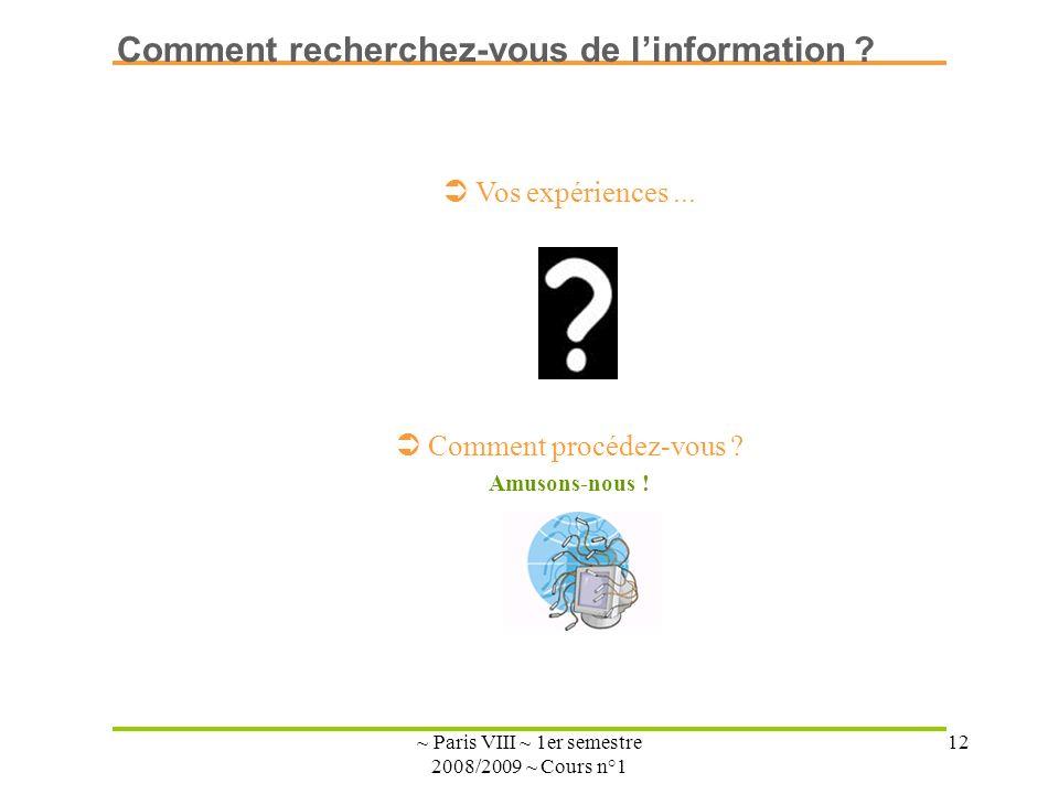 ~ Paris VIII ~ 1er semestre 2008/2009 ~ Cours n°1 12 Vos expériences... Comment procédez-vous ? Amusons-nous ! Comment recherchez-vous de linformation