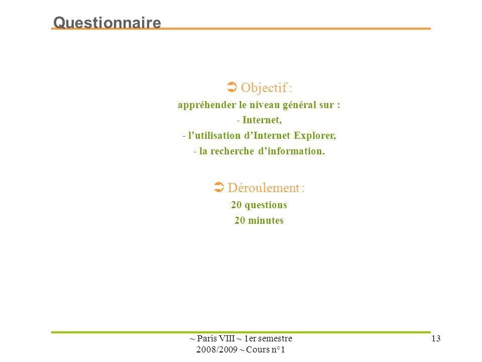 ~ Paris VIII ~ 1er semestre 2008/2009 ~ Cours n°1 13 Objectif : appréhender le niveau général sur : - Internet, - lutilisation dInternet Explorer, - l