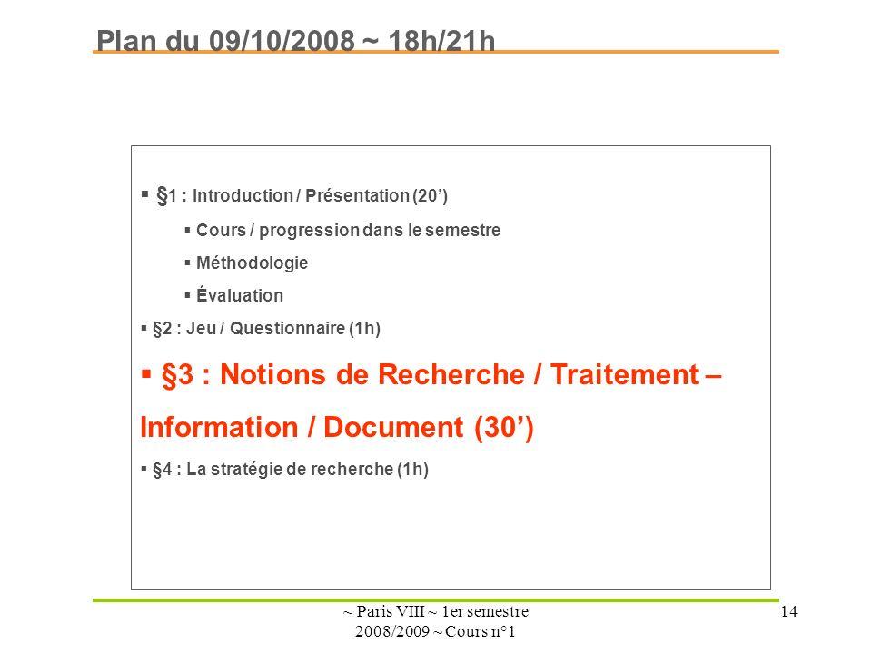 ~ Paris VIII ~ 1er semestre 2008/2009 ~ Cours n°1 14 Plan du 09/10/2008 ~ 18h/21h § 1 : Introduction / Présentation (20) Cours / progression dans le semestre Méthodologie Évaluation §2 : Jeu / Questionnaire (1h) §3 : Notions de Recherche / Traitement – Information / Document (30) §4 : La stratégie de recherche (1h)
