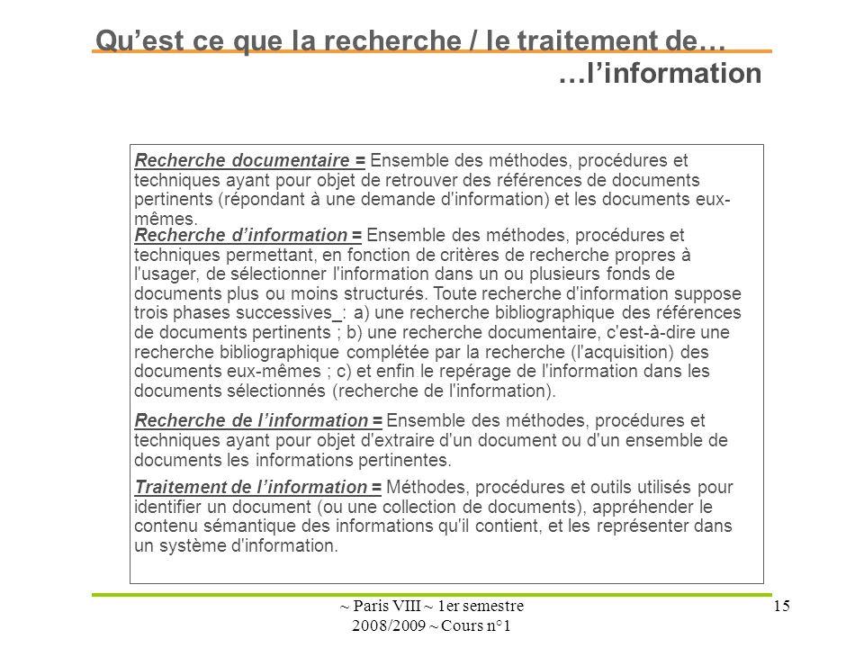 ~ Paris VIII ~ 1er semestre 2008/2009 ~ Cours n°1 15 Quest ce que la recherche / le traitement de… Recherche dinformation = Ensemble des méthodes, procédures et techniques permettant, en fonction de critères de recherche propres à l usager, de sélectionner l information dans un ou plusieurs fonds de documents plus ou moins structurés.