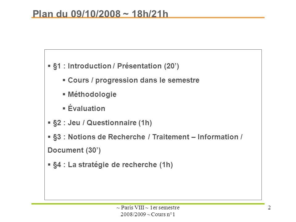 ~ Paris VIII ~ 1er semestre 2008/2009 ~ Cours n°1 2 Plan du 09/10/2008 ~ 18h/21h §1 : Introduction / Présentation (20) Cours / progression dans le semestre Méthodologie Évaluation §2 : Jeu / Questionnaire (1h) §3 : Notions de Recherche / Traitement – Information / Document (30) §4 : La stratégie de recherche (1h)