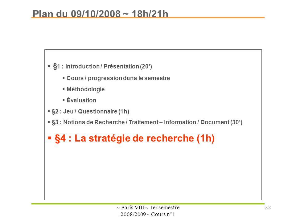 ~ Paris VIII ~ 1er semestre 2008/2009 ~ Cours n°1 22 Plan du 09/10/2008 ~ 18h/21h § 1 : Introduction / Présentation (20) Cours / progression dans le semestre Méthodologie Évaluation §2 : Jeu / Questionnaire (1h) §3 : Notions de Recherche / Traitement – Information / Document (30) §4 : La stratégie de recherche (1h)