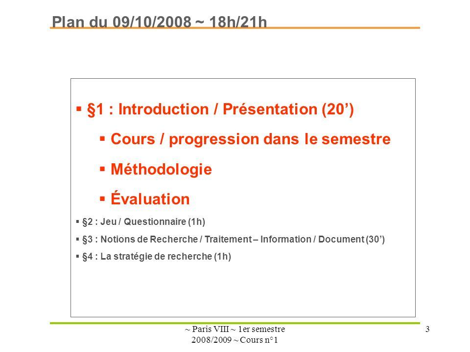 ~ Paris VIII ~ 1er semestre 2008/2009 ~ Cours n°1 3 Plan du 09/10/2008 ~ 18h/21h §1 : Introduction / Présentation (20) Cours / progression dans le semestre Méthodologie Évaluation §2 : Jeu / Questionnaire (1h) §3 : Notions de Recherche / Traitement – Information / Document (30) §4 : La stratégie de recherche (1h)