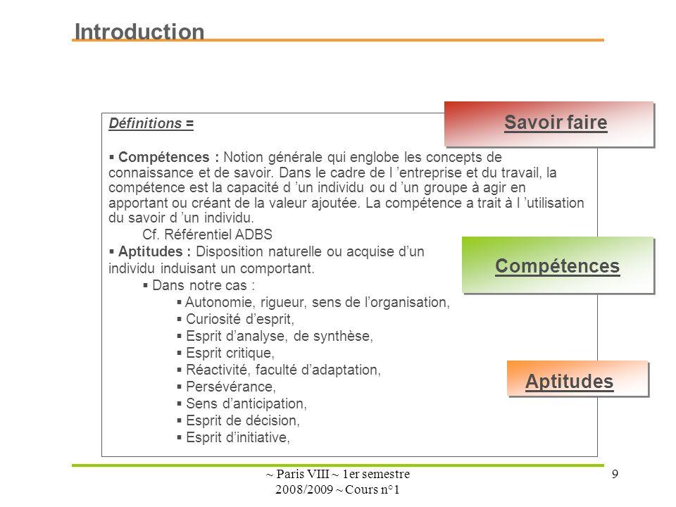 ~ Paris VIII ~ 1er semestre 2008/2009 ~ Cours n°1 9 Introduction Définitions = Compétences : Notion générale qui englobe les concepts de connaissance et de savoir.